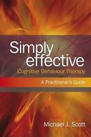 Simply Effective Cognitive Behaviour Therapy: A Practitioner's Guide, Scott, Mic