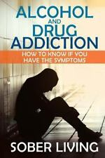 Alcohol and Drug Addiction: How to Know If You Have the Symptoms by Sober...