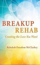 Breakup Rehab: Creating the Love You Want by Rebekah Freedom Mcclaskey Paperback
