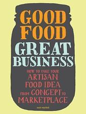 Good Food, Great Business : How to Take Your Artisan Food Idea from Concept...