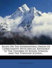 Essays On The Supernatural Origin Of Christianity: With Special Reference To The