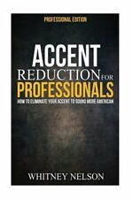 Accent Reduction for Professionals: How to Eliminate Your Accent to Sound...