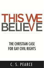 This We Believe: The Christian Case for Gay Civil Rights, Pearce, C. S., Good Bo