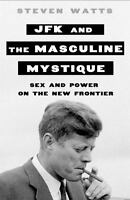 JFK and the Masculine Mystique : Sex and Power on the New Frontier by Steven...