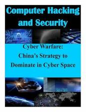 Computer Hacking and Security: Cyber Warfare: China's Strategy to Dominate in...