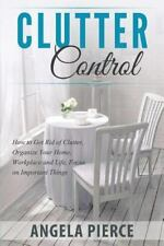 Clutter Control : How to Get Rid of Clutter, Organize Your Home, Workplace an...
