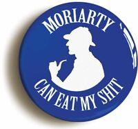 MORIARTY CAN EAT MY SH*T SHERLOCK HOLMES BADGE BUTTON PIN (1inch/25mm diametr)