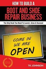 How To Build A Boot and Shoe Repair Business: The Only Book You Need To Launch,