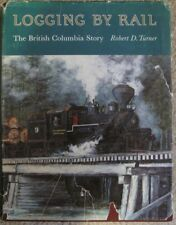 Logging By Rail The British Columbia Story by Robert D. Turner