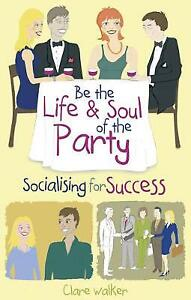 Be the Life and Soul of the Party: Socialising for Success by Clare Walker (Pape