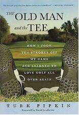 The Old Man and the Tee: How I Took Ten Strokes Off My Game and Learned to Love