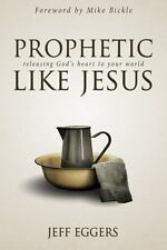 Prophetic Like Jesus : Releasing God's Heart to Your World by Jeff Eggers...