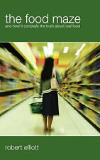 The Food Maze: And How It Conceals the Truth About Real Food, Robert Elliott, Ne