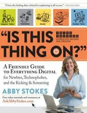 """""""Is This Thing On?"""": A Friendly Guide to Everything Digital for Newbies, Technop"""