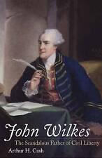 John Wilkes: The Scandalous Father of Civil Liberty by Arthur H. Cash...