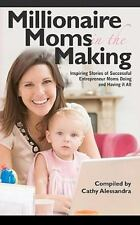 Millionaire Moms in the Making : Inspiring Stories of Successful Entrepreneur...