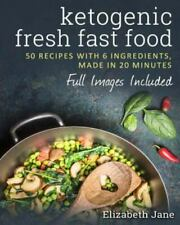 Ketogenic Fresh Fast Food: 50 Recipes With 6 Ingredients [or Less], Made in 20 M