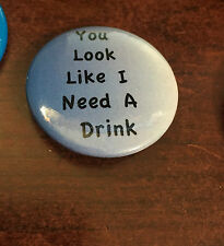 "I LOOK LIKE YOU NEED A DRINK  Button Pin Badge 1.5"" Funny  Humor"