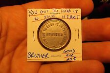 """""""YOU GOT TO HAVE IT IN YOUR HEART BROTHER"""" GOOD FOR 25 CENTS ALUMINUM TOKEN"""