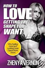 How to Love Getting the Shape You Want : Why Feeling Good and Looking Great...