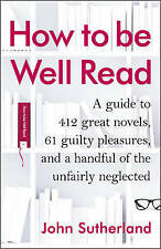 How to Be Well Read: A Guide to 500 Great Novels and a Handful of Literary Curi