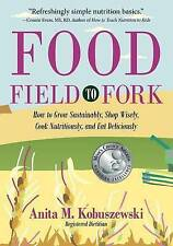 Food, Field to Fork: How to Grow Sustainably, Shop Wisely, Cook Nutritiously, an
