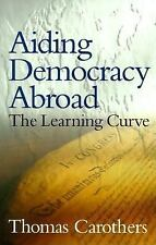 Aiding Democracy Abroad : The Learning Curve by Carothers, Thomas