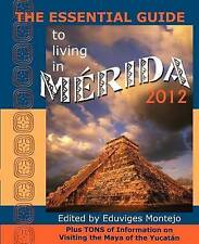THE ESSENTIAL GUIDE TO LIVING IN MERIDA 2012: Plus Tons of Information on Visiti