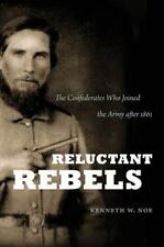 Reluctant Rebels: The Confederates Who Joined the Army After 1861 - By Noe