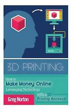 3D Printing: How to Make Money Online Leveraging Technology with a 3D Printing B