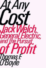 At Any Cost: Jack Welch, General Electric, and the Pursuit of Profit by O'Boyle