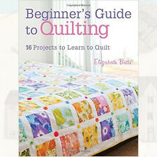 Elizabeth Betts Beginner's Guide to Quilting:16 projects to learn to quilt Book