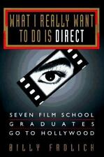 What I Really Want to Do Is Direct: Seven Film School Graduates Go to Hollywood,