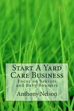 Start a Yard Care Business : Focus on Seniors and Baby Boomers by Anthony...