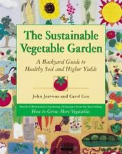 The Sustainable Vegetable Garden: A Backyard Guide to Healthy Soil and Higher Yi