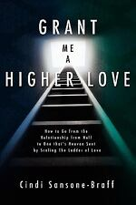 Grant Me a Higher Love: How to Go from the Relationship from Hell to One That's