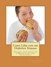 Como Lidar Com Um Diabético Teimoso : Perigos, Subterfúgios e Mazelas de Uma...