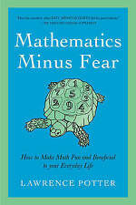 Mathematics Minus Fear: How to Make Math Fun and Beneficial to Your Everyday Lif