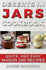 Desserts in Jars Cookbook : Quick and Easy Mason Jar Recipes by Louise...