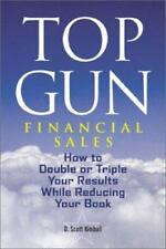 Top Gun Financial Sales: How to Double or Triple Your Results While Reducing Yo