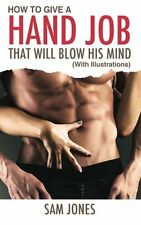 How to Give a Hand Job That Will Blow His Mind (with Illustrations) by Sam Jones