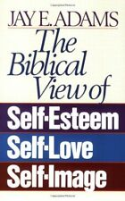 The Biblical View of Self-Esteem, Self-Love, and Self-Image by Jay E. Adams