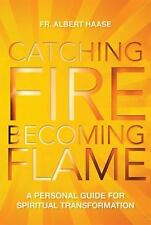Catching Fire, Becoming Flame: A Guide for Spiritual Transformation, Haase, Albe