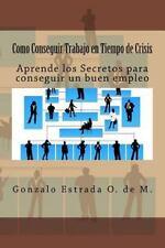 Como Conseguir Trabajo en Tiempo de Crisis : Aprende Los Secretos para...