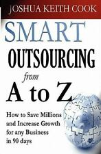 Smart Outsourcing from A to Z : How to Save Millions and Increase Growth for...