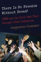 There Is No Freedom Without Bread!: 1989 and the Civil War That Brought Down