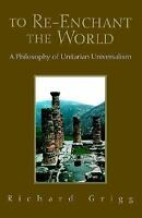 To Re-Enchant the World: A Philosophy of Unitarian Universalism by Grigg, Richa