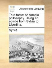 True Taste : Or, female philosophy. Being an epistle from Sylvia to Libertina...