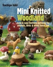 Mini Knitted Woodland : Cute & Easy Knitting Patterns for Animals, Birds & Ot...
