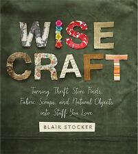 Wise Craft: Turning Thrift Store Finds, Fabric Scraps, and Natural Objects Into